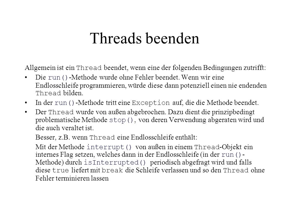 Threads beenden Allgemein ist ein Thread beendet, wenn eine der folgenden Bedingungen zutrifft: Die run() -Methode wurde ohne Fehler beendet. Wenn wir