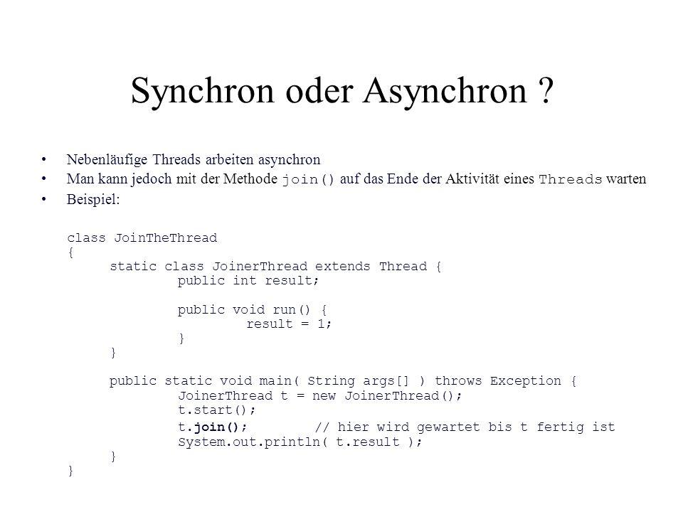 Synchron oder Asynchron ? Nebenläufige Threads arbeiten asynchron Man kann jedoch mit der Methode join() auf das Ende der Aktivität eines Threads wart