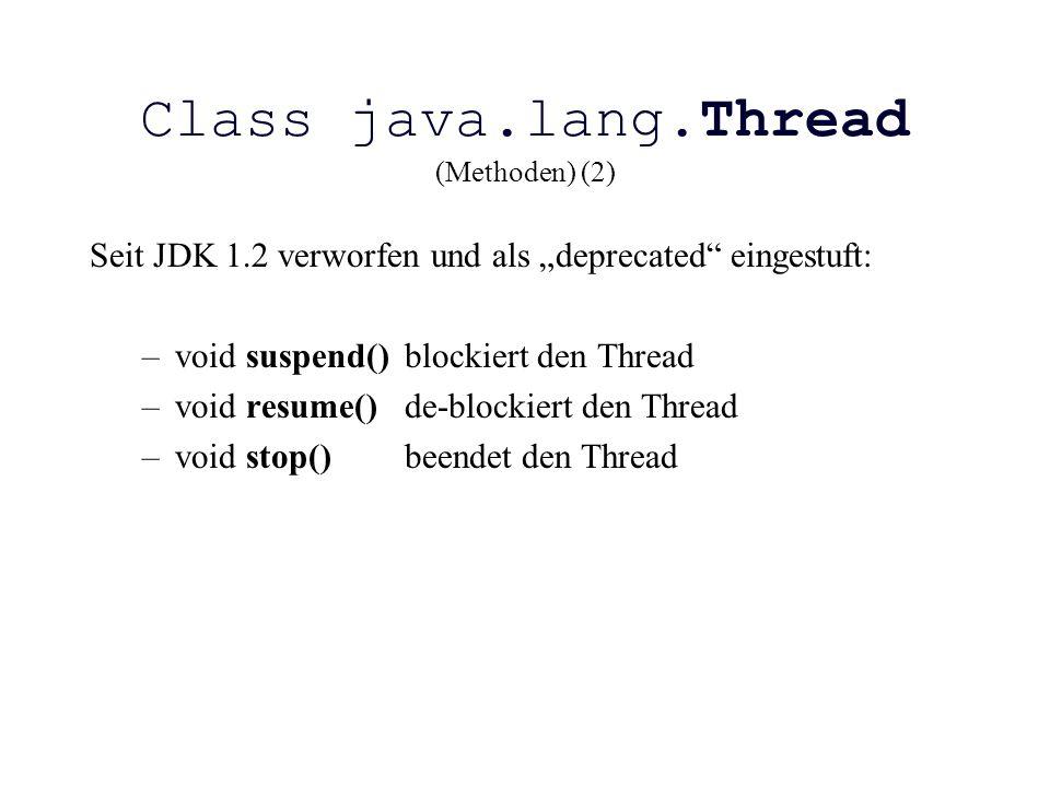 """Class java.lang.Thread (Methoden) (2) Seit JDK 1.2 verworfen und als """"deprecated"""" eingestuft: –void suspend()blockiert den Thread –void resume()de-blo"""