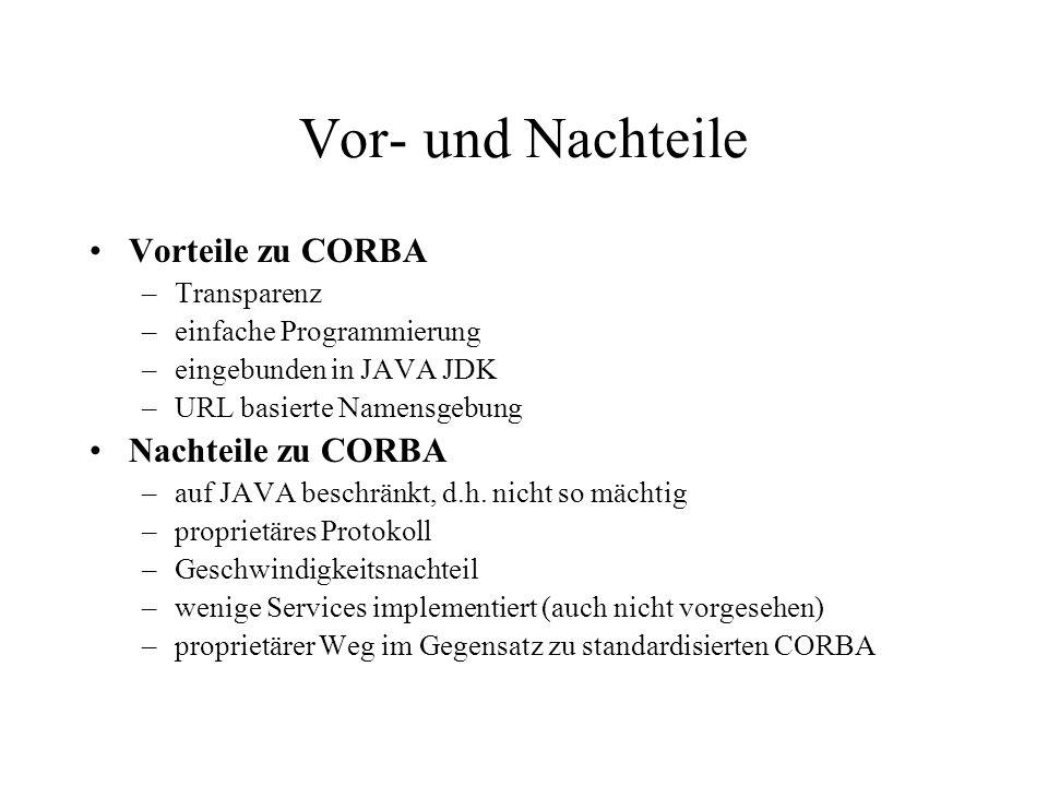 Vor- und Nachteile Vorteile zu CORBA –Transparenz –einfache Programmierung –eingebunden in JAVA JDK –URL basierte Namensgebung Nachteile zu CORBA –auf