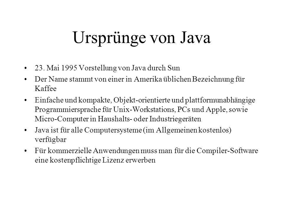 Ursprünge von Java 23. Mai 1995 Vorstellung von Java durch Sun Der Name stammt von einer in Amerika üblichen Bezeichnung für Kaffee Einfache und kompa