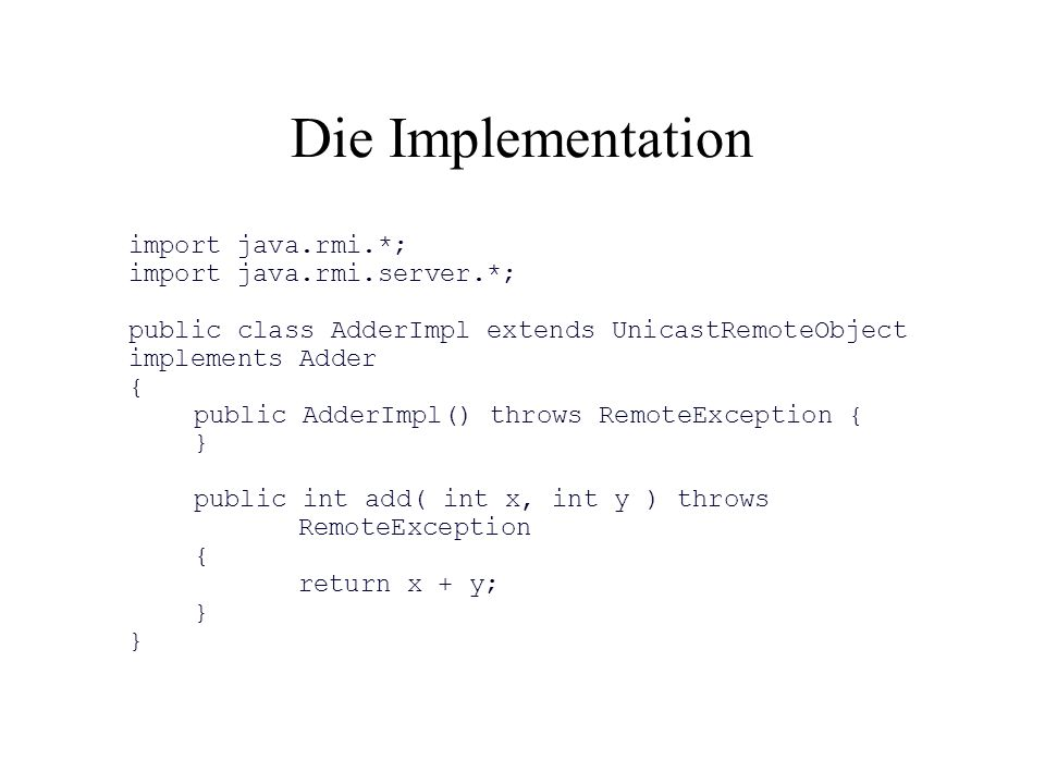 Die Implementation import java.rmi.*; import java.rmi.server.*; public class AdderImpl extends UnicastRemoteObject implements Adder { public AdderImpl