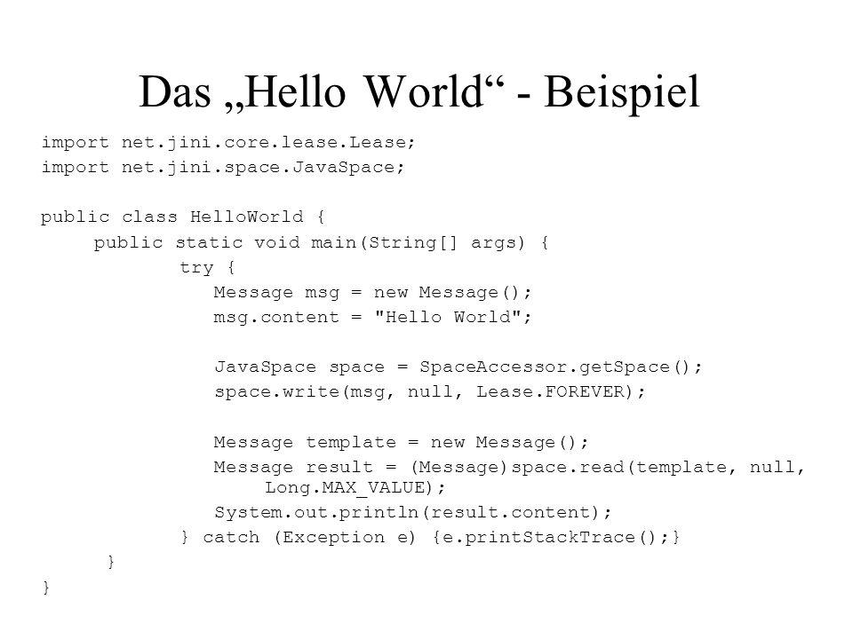 "Das ""Hello World"" - Beispiel import net.jini.core.lease.Lease; import net.jini.space.JavaSpace; public class HelloWorld { public static void main(Stri"