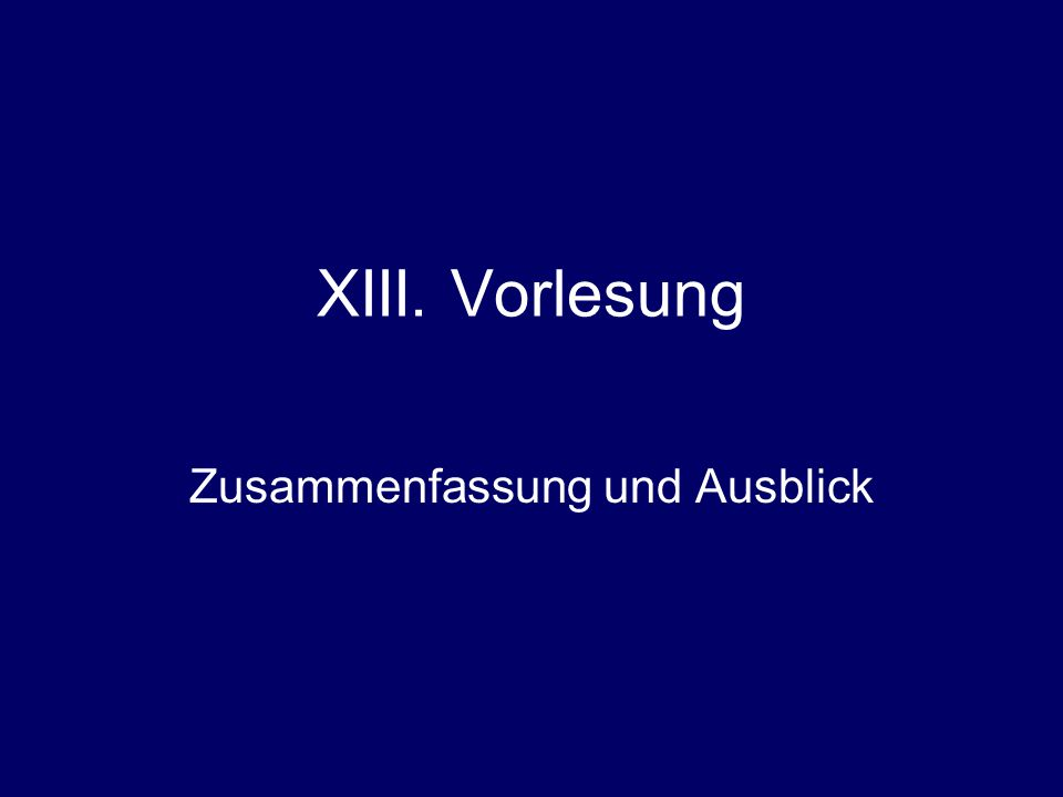 XIII. Vorlesung Zusammenfassung und Ausblick