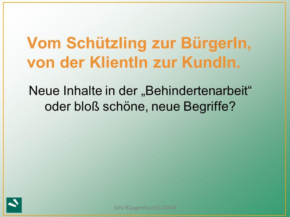 """Uni Klagenfurt SS 2008 Neue Inhalte in der """"Behindertenarbeit"""" oder bloß schöne, neue Begriffe? Vom Schützling zur BürgerIn, von der KlientIn zur Kund"""