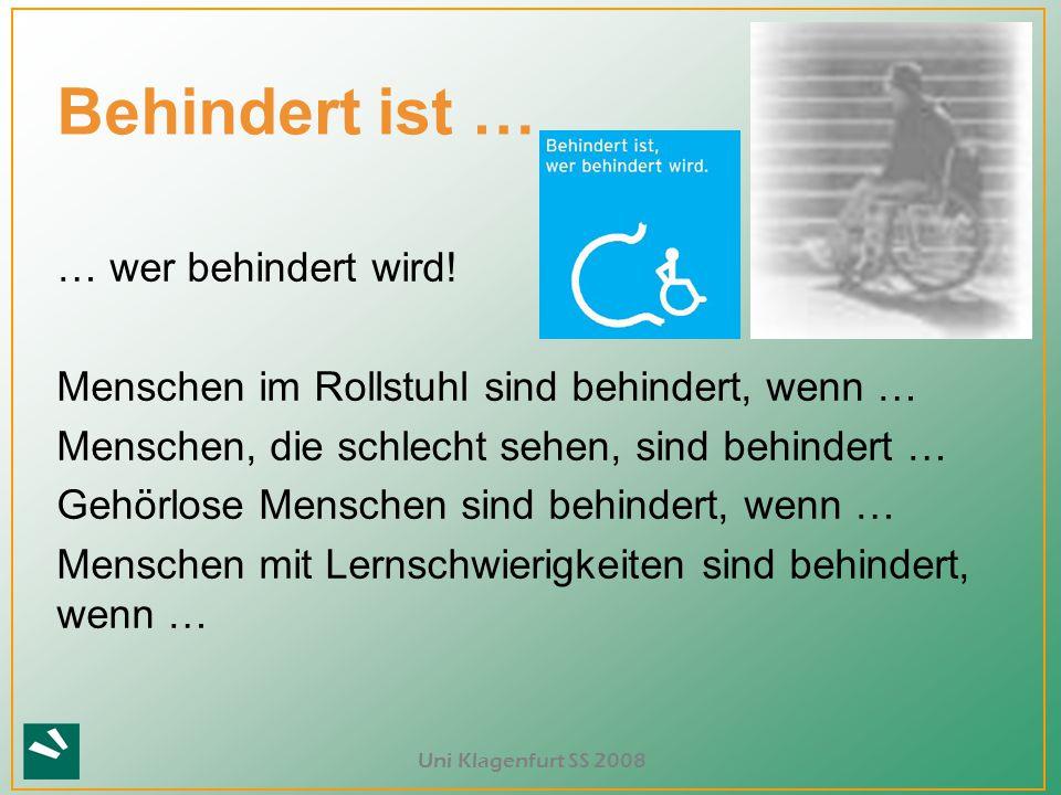 Uni Klagenfurt SS 2008 ? Behindert ist … … wer behindert wird! Menschen im Rollstuhl sind behindert, wenn … Menschen, die schlecht sehen, sind behinde