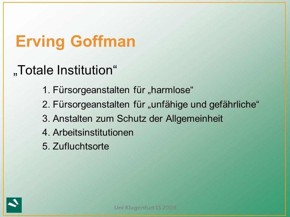 """Uni Klagenfurt SS 2008 Erving Goffman """"Totale Institution"""" 1. Fürsorgeanstalten für """"harmlose"""" 2. Fürsorgeanstalten für """"unfähige und gefährliche"""" 3."""