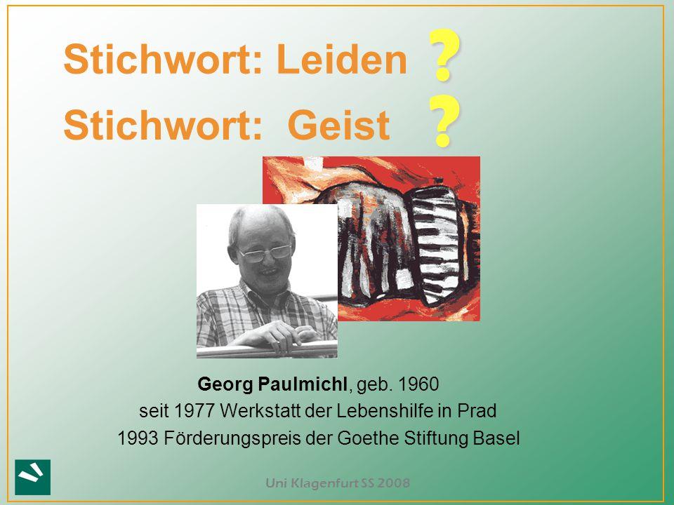 Uni Klagenfurt SS 2008 Stichwort: Leiden ? Georg Paulmichl, geb. 1960 seit 1977 Werkstatt der Lebenshilfe in Prad 1993 Förderungspreis der Goethe Stif