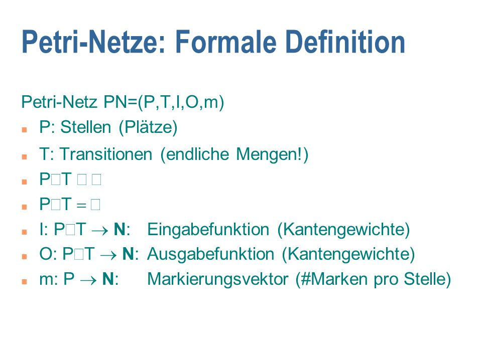 Petri-Netze: Formale Definition Petri-Netz PN=(P,T,I,O,m) n P: Stellen (Plätze) n T: Transitionen (endliche Mengen!) P  T  P  T  I: P  T  N: