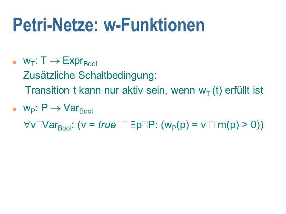 Petri-Netze: w-Funktionen w T : T  Expr Bool Zusätzliche Schaltbedingung: Transition t kann nur aktiv sein, wenn w T (t) erfüllt ist w P : P  Var Bool  v  Var Bool : (v = true   p  P: (w P (p) = v  m(p) > 0))