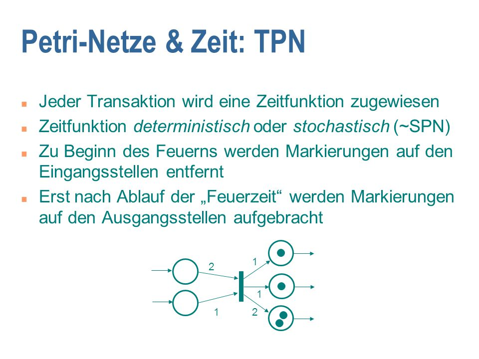 """Petri-Netze & Zeit: TPN n Jeder Transaktion wird eine Zeitfunktion zugewiesen n Zeitfunktion deterministisch oder stochastisch (~SPN) n Zu Beginn des Feuerns werden Markierungen auf den Eingangsstellen entfernt n Erst nach Ablauf der """"Feuerzeit werden Markierungen auf den Ausgangsstellen aufgebracht 2 1 1 1 2"""