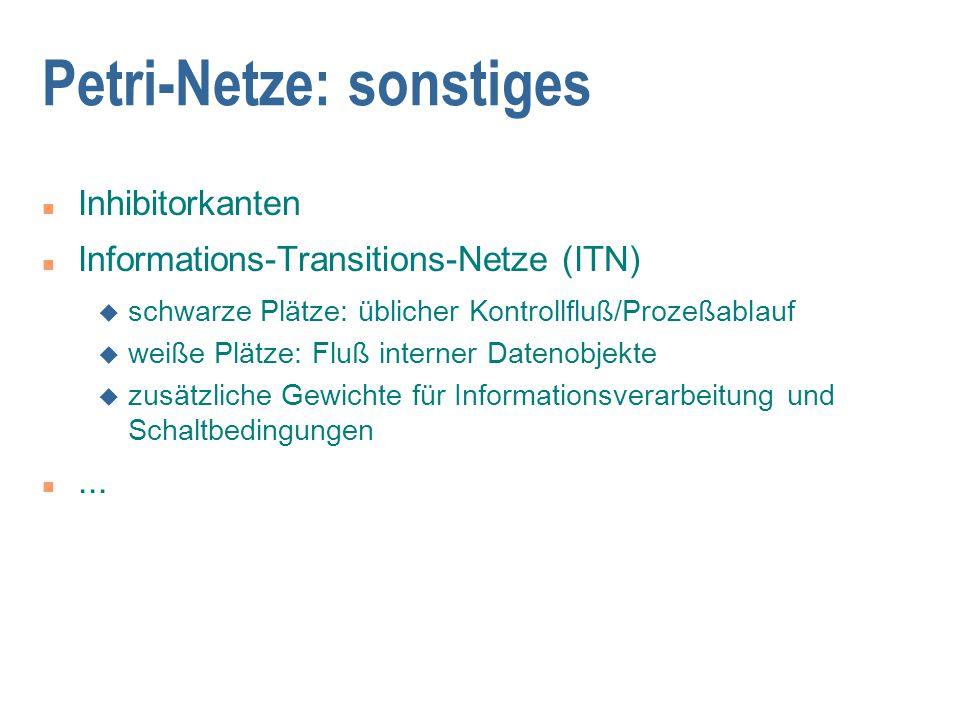 Petri-Netze: sonstiges n Inhibitorkanten n Informations-Transitions-Netze (ITN) u schwarze Plätze: üblicher Kontrollfluß/Prozeßablauf u weiße Plätze: