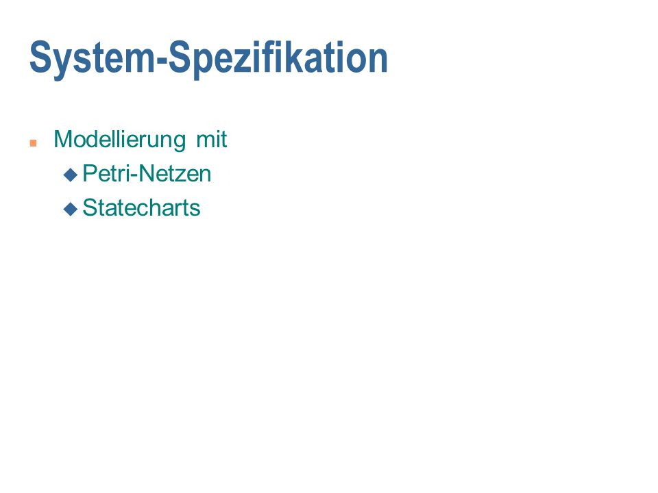 System-Spezifikation n Modellierung mit u Petri-Netzen u Statecharts