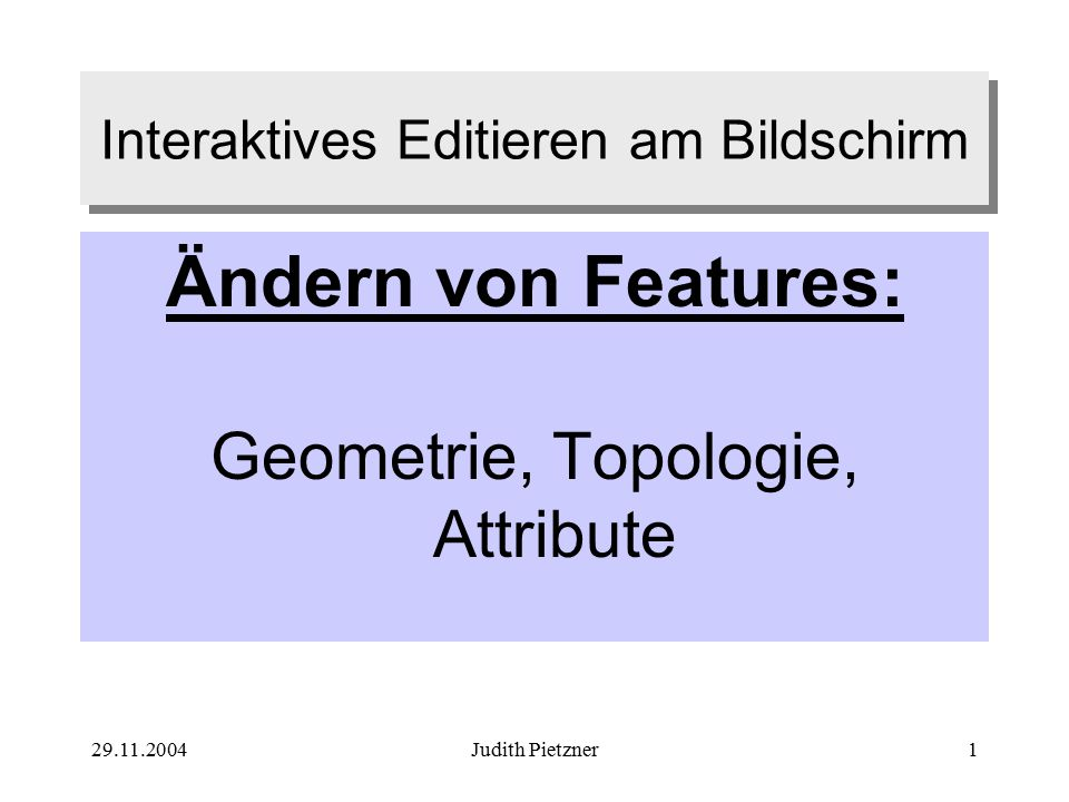 29.11.2004Judith Pietzner1 Interaktives Editieren am Bildschirm Ändern von Features: Geometrie, Topologie, Attribute