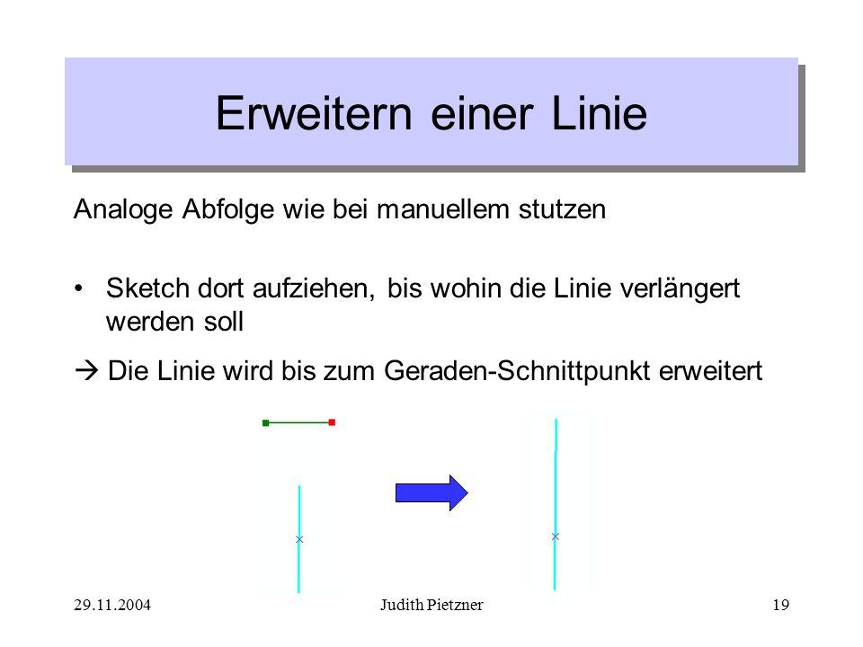 29.11.2004Judith Pietzner19 Erweitern einer Linie Analoge Abfolge wie bei manuellem stutzen Sketch dort aufziehen, bis wohin die Linie verlängert werden soll  Die Linie wird bis zum Geraden-Schnittpunkt erweitert