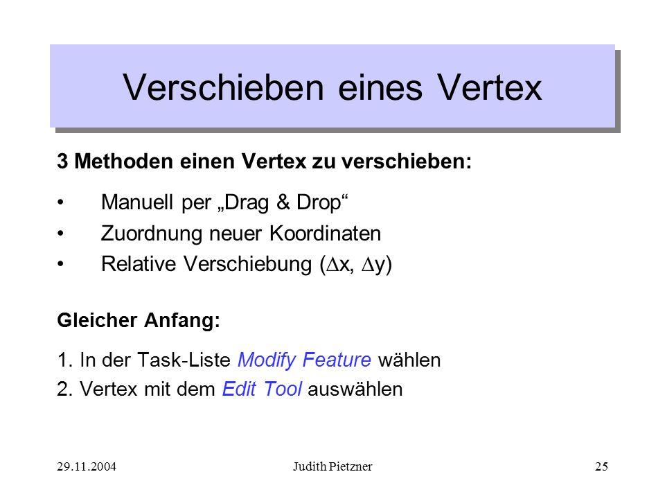 """29.11.2004Judith Pietzner25 Verschieben eines Vertex 3 Methoden einen Vertex zu verschieben: Manuell per """"Drag & Drop Zuordnung neuer Koordinaten Relative Verschiebung (  x,  y) Gleicher Anfang: 1."""