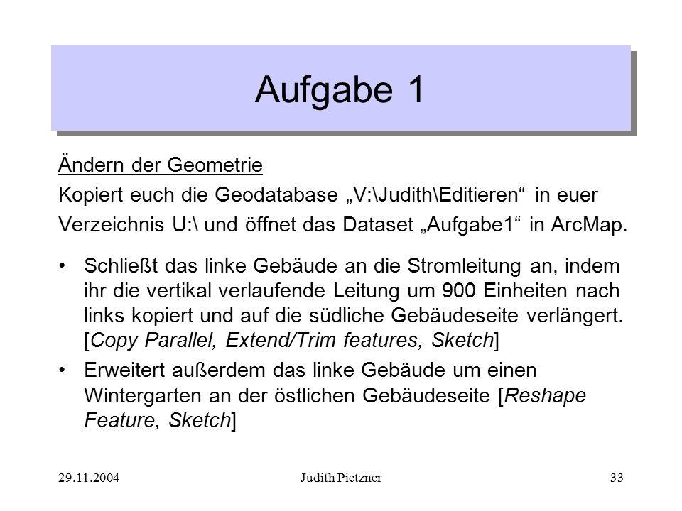 """29.11.2004Judith Pietzner33 Aufgabe 1 Ändern der Geometrie Kopiert euch die Geodatabase """"V:\Judith\Editieren in euer Verzeichnis U:\ und öffnet das Dataset """"Aufgabe1 in ArcMap."""