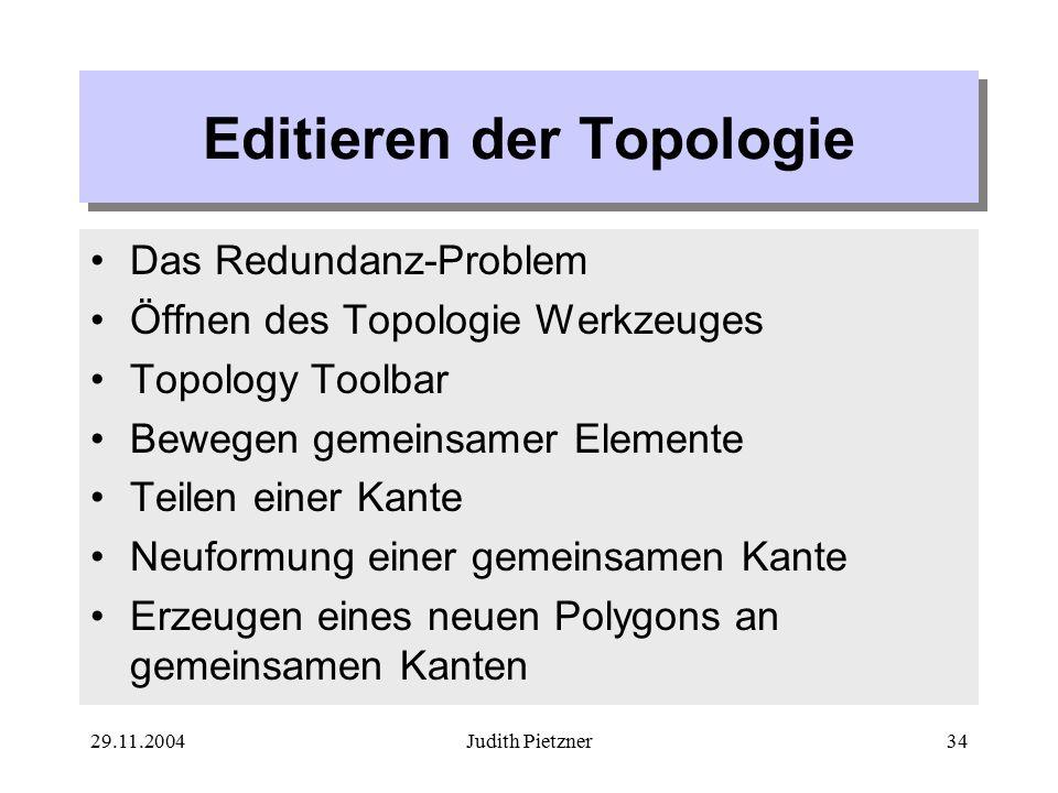 29.11.2004Judith Pietzner34 Editieren der Topologie Das Redundanz-Problem Öffnen des Topologie Werkzeuges Topology Toolbar Bewegen gemeinsamer Elemente Teilen einer Kante Neuformung einer gemeinsamen Kante Erzeugen eines neuen Polygons an gemeinsamen Kanten