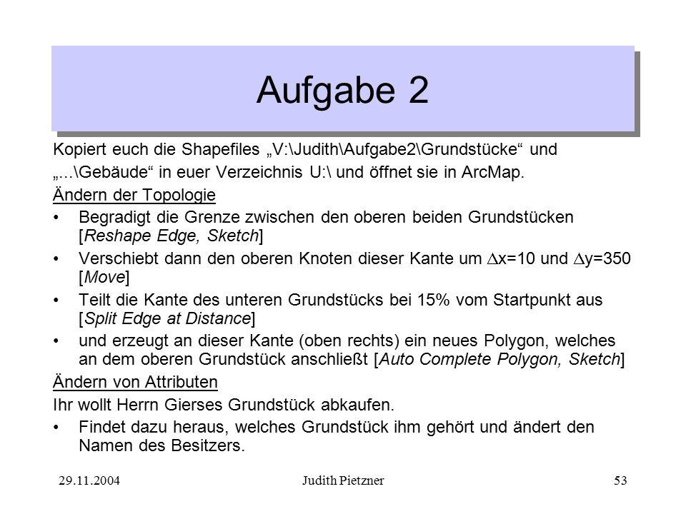 """29.11.2004Judith Pietzner53 Aufgabe 2 Kopiert euch die Shapefiles """"V:\Judith\Aufgabe2\Grundstücke und """"...\Gebäude in euer Verzeichnis U:\ und öffnet sie in ArcMap."""