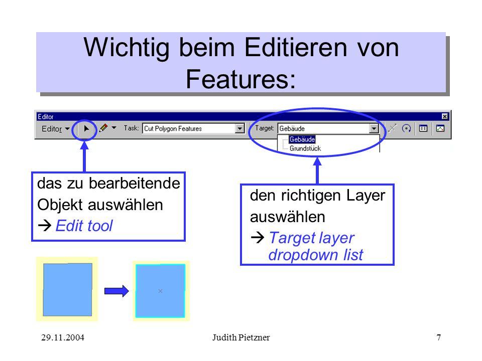 29.11.2004Judith Pietzner8 Teilen einer Linie (manuell) 1.Linie mit dem Edit Tool auswählen 2.Split Tool aktivieren 3.Stelle an der geteilt werden soll anklicken  Die Linie ist nun in zwei Objekte geteilt  Attribute werden auf neue Objekte übertragen 3 2