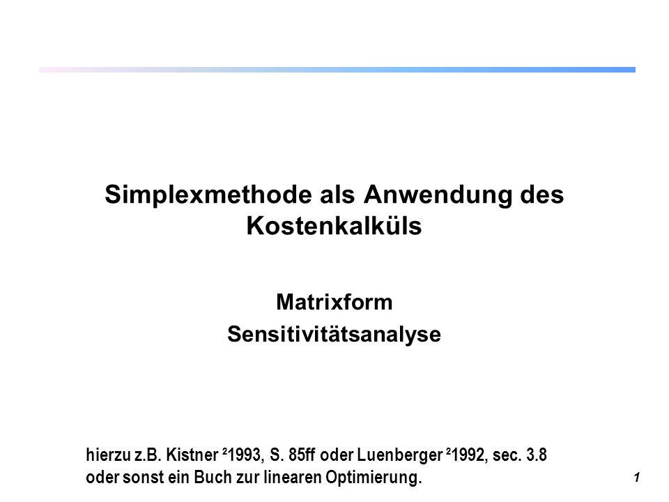 1 Simplexmethode als Anwendung des Kostenkalküls Matrixform Sensitivitätsanalyse hierzu z.B. Kistner ²1993, S. 85ff oder Luenberger ²1992, sec. 3.8 od