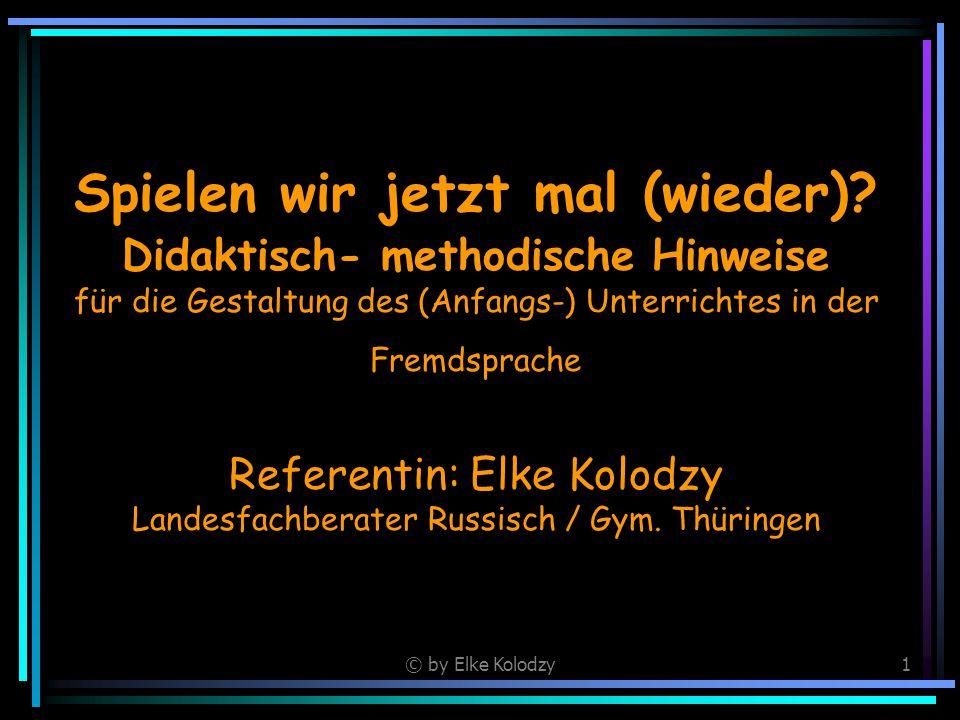 © by Elke Kolodzy1 Spielen wir jetzt mal (wieder)? Didaktisch- methodische Hinweise für die Gestaltung des (Anfangs-) Unterrichtes in der Fremdsprache