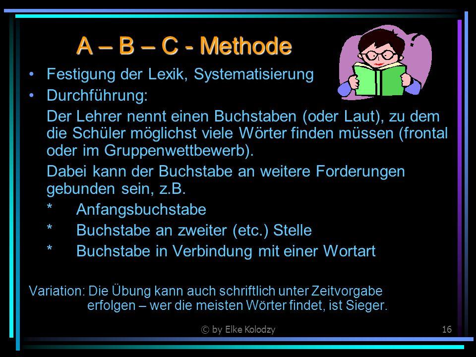 © by Elke Kolodzy16 A – B – C - Methode Festigung der Lexik, Systematisierung Durchführung: Der Lehrer nennt einen Buchstaben (oder Laut), zu dem die