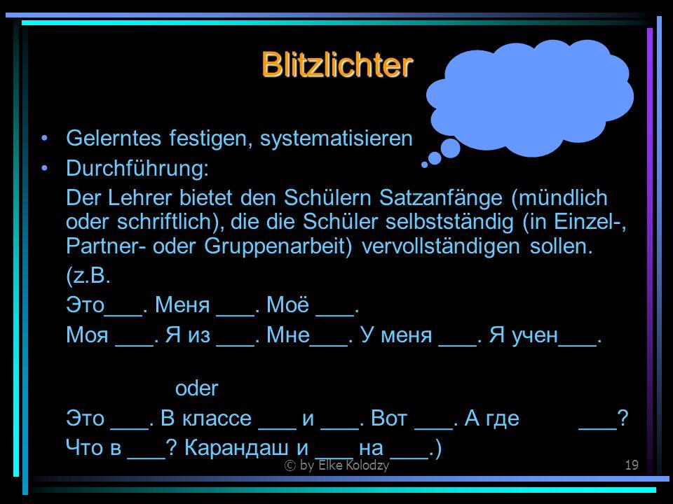 © by Elke Kolodzy19 Blitzlichter Gelerntes festigen, systematisieren Durchführung: Der Lehrer bietet den Schülern Satzanfänge (mündlich oder schriftli