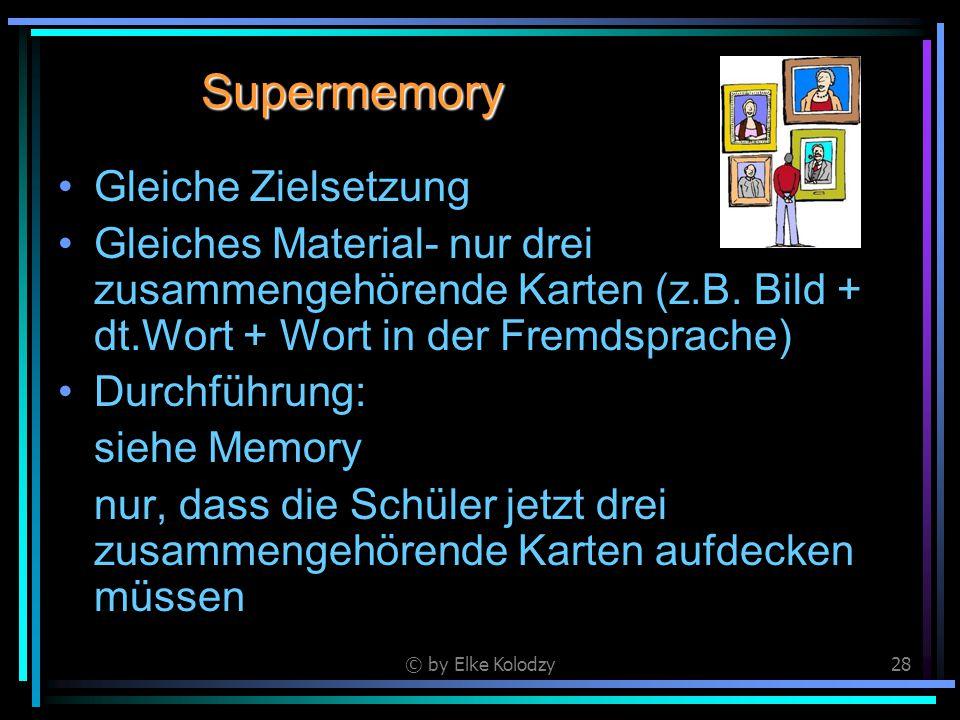 © by Elke Kolodzy28 Supermemory Gleiche Zielsetzung Gleiches Material- nur drei zusammengehörende Karten (z.B. Bild + dt.Wort + Wort in der Fremdsprac