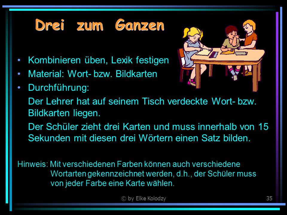 © by Elke Kolodzy35 Drei zum Ganzen Kombinieren üben, Lexik festigen Material: Wort- bzw. Bildkarten Durchführung: Der Lehrer hat auf seinem Tisch ver