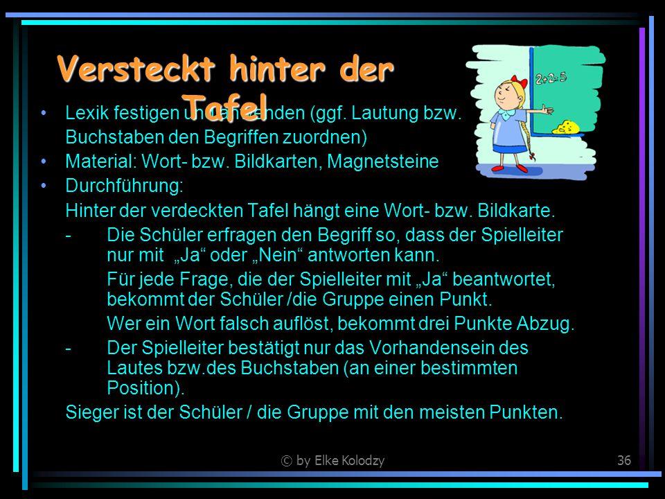 © by Elke Kolodzy36 Lexik festigen und anwenden (ggf. Lautung bzw. Buchstaben den Begriffen zuordnen) Material: Wort- bzw. Bildkarten, Magnetsteine Du
