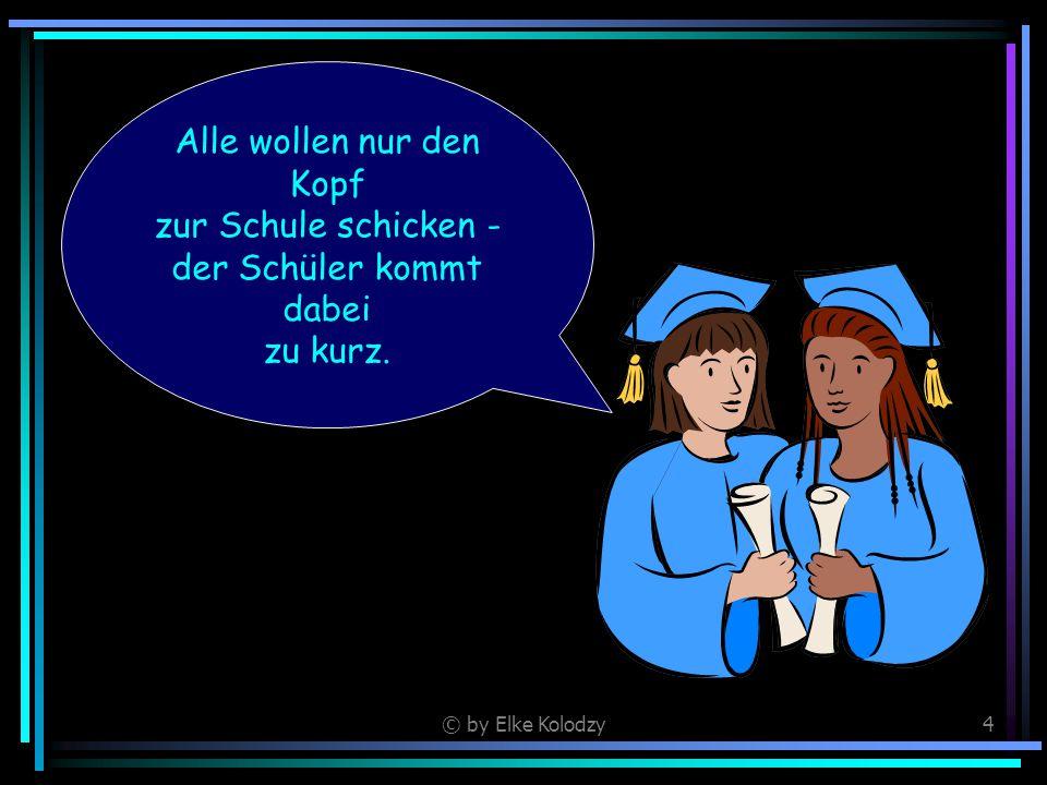 © by Elke Kolodzy4 Alle wollen nur den Kopf zur Schule schicken - der Schüler kommt dabei zu kurz.