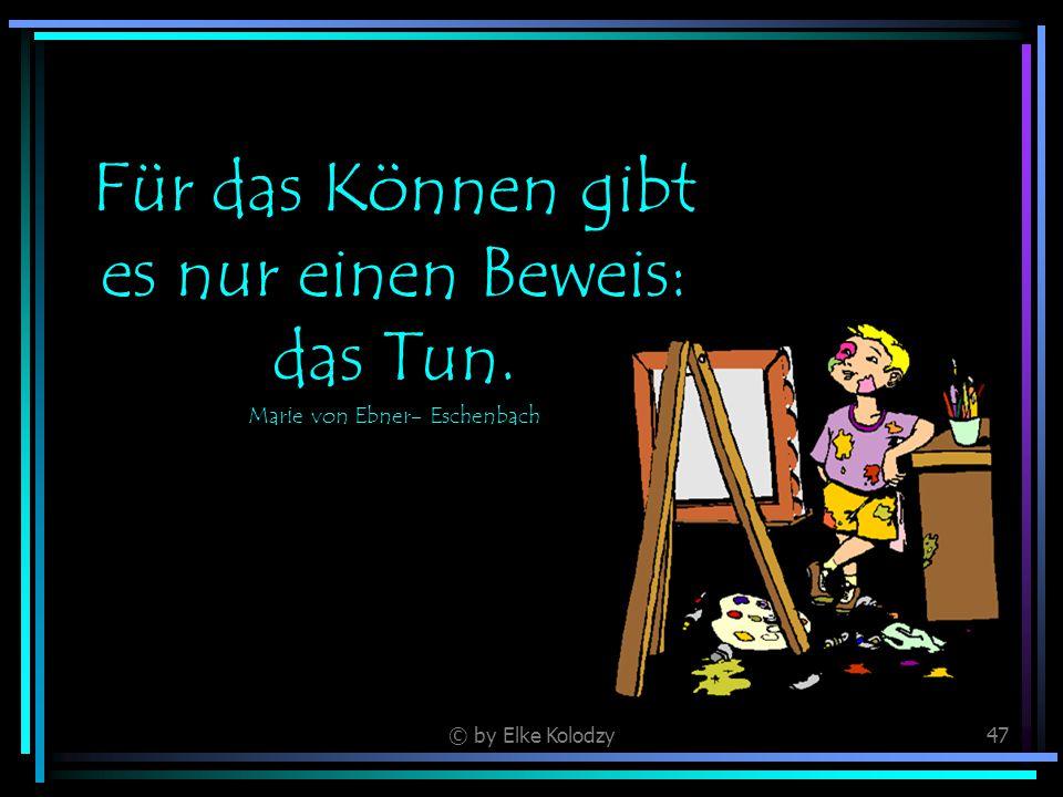 © by Elke Kolodzy47 Für das Können gibt es nur einen Beweis: das Tun. Marie von Ebner- Eschenbach