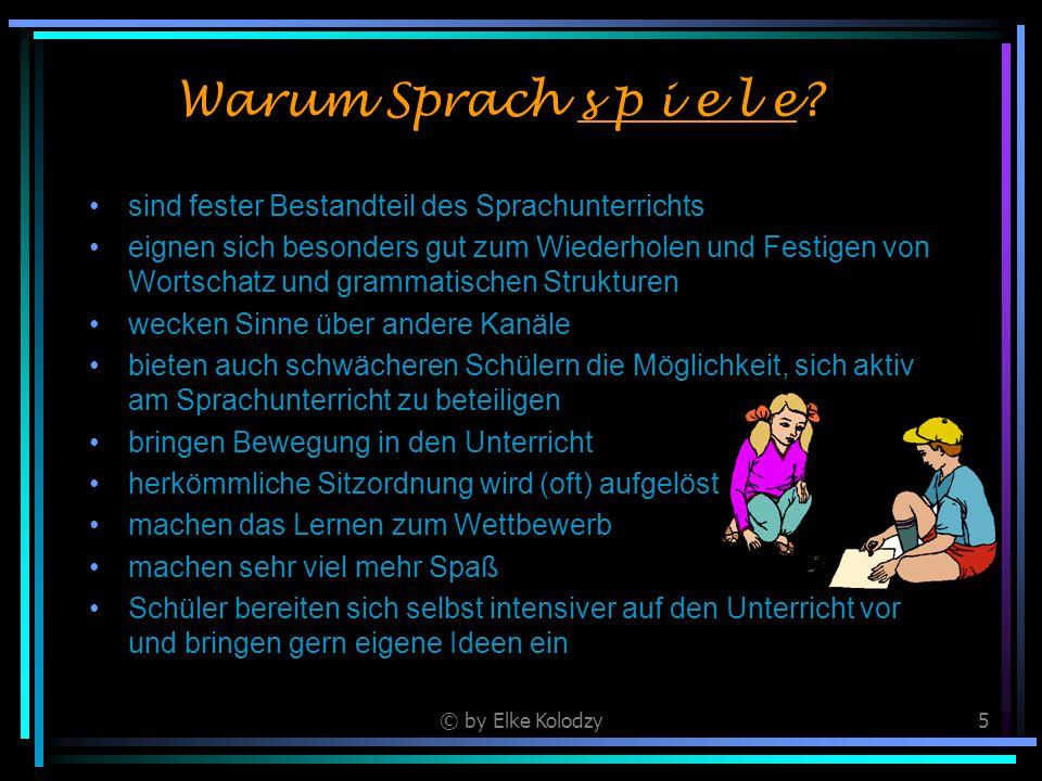 © by Elke Kolodzy5 Warum Sprach s p i e l e? sind fester Bestandteil des Sprachunterrichts eignen sich besonders gut zum Wiederholen und Festigen von