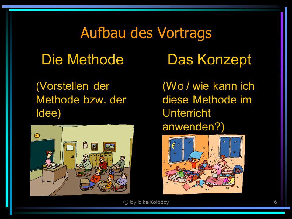 © by Elke Kolodzy6 Aufbau des Vortrags Die Methode (Vorstellen der Methode bzw. der Idee) Das Konzept (Wo / wie kann ich diese Methode im Unterricht a