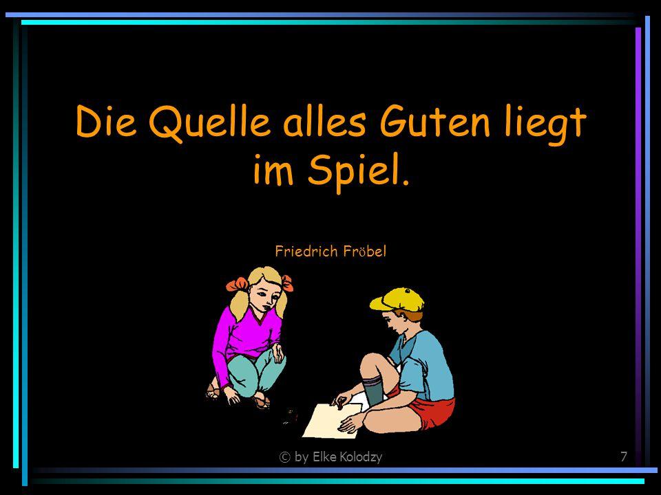 © by Elke Kolodzy7 Die Quelle alles Guten liegt im Spiel. Friedrich Fr ö bel