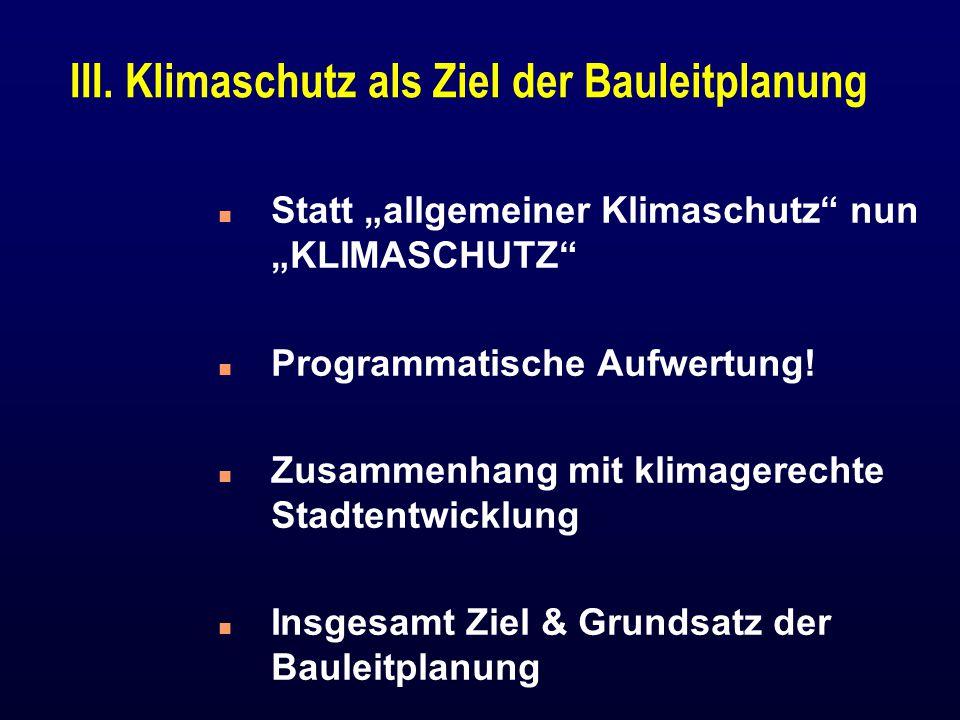 """III. Klimaschutz als Ziel der Bauleitplanung n Statt """"allgemeiner Klimaschutz"""" nun """"KLIMASCHUTZ"""" n Programmatische Aufwertung! n Zusammenhang mit klim"""