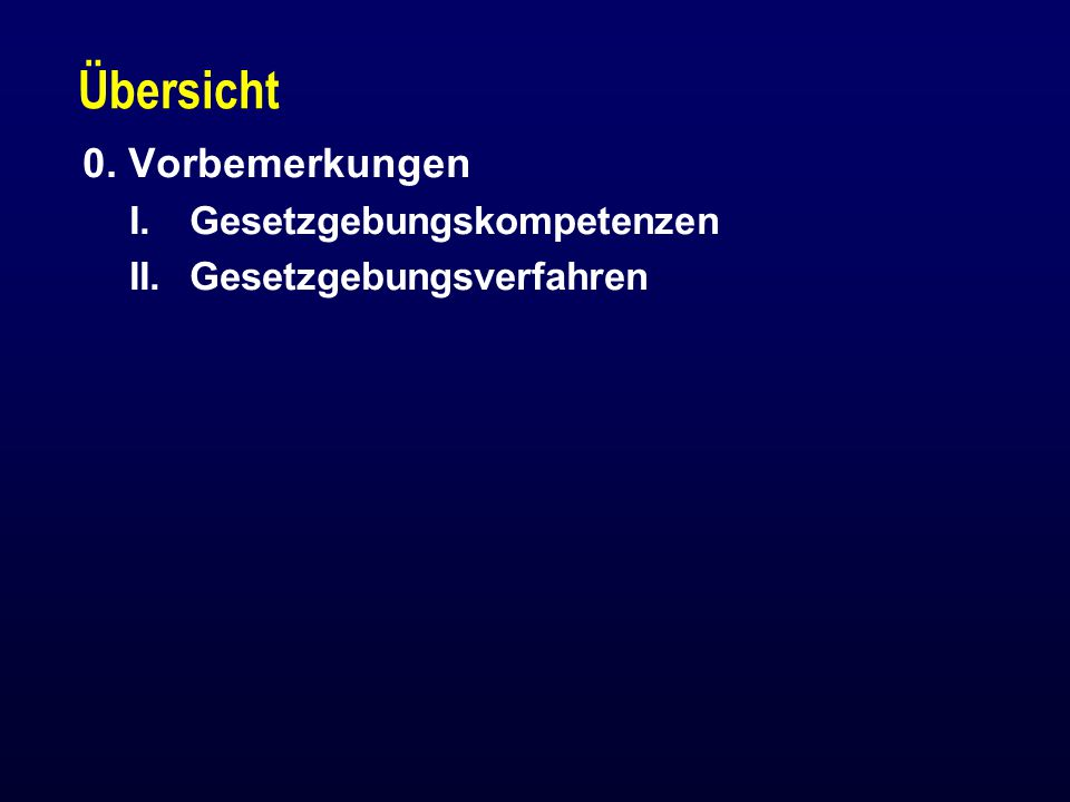 Übersicht 0. Vorbemerkungen I.Gesetzgebungskompetenzen II.Gesetzgebungsverfahren