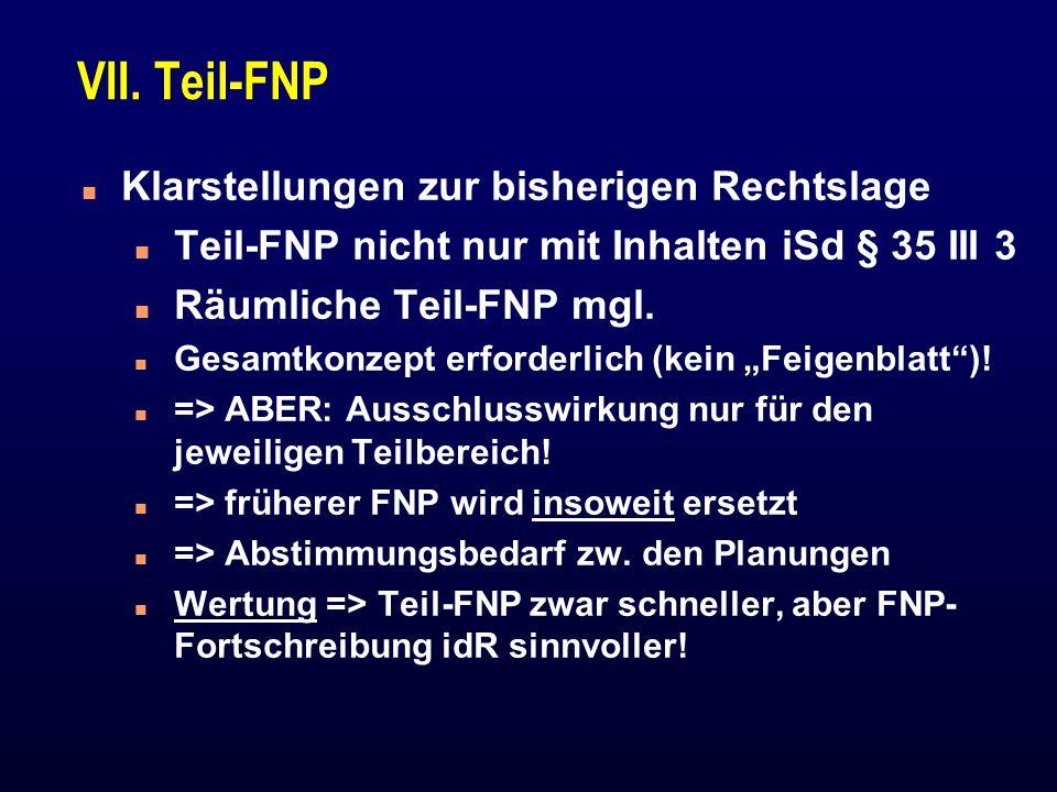 VII. Teil-FNP n Klarstellungen zur bisherigen Rechtslage n Teil-FNP nicht nur mit Inhalten iSd § 35 III 3 n Räumliche Teil-FNP mgl. n Gesamtkonzept er