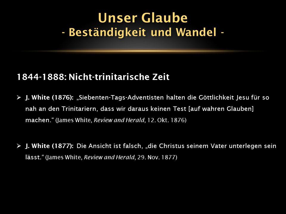 """1844-1888: Nicht-trinitarische Zeit  J. White (1876): """"Siebenten-Tags-Adventisten halten die Göttlichkeit Jesu für so nah an den Trinitariern, dass w"""