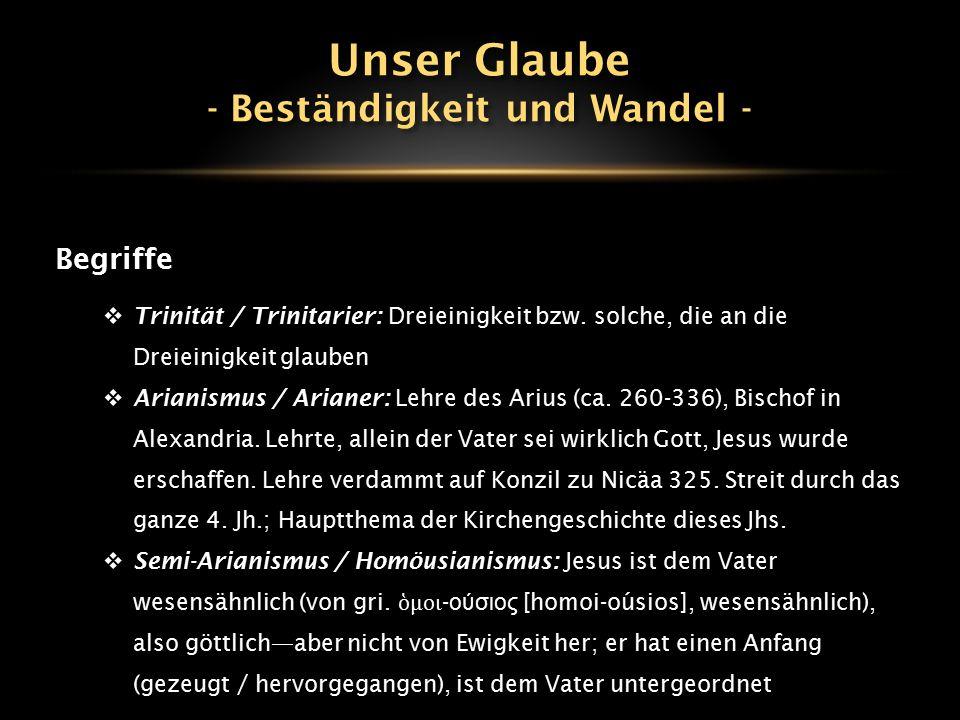 Begriffe  Trinität / Trinitarier: Dreieinigkeit bzw. solche, die an die Dreieinigkeit glauben  Arianismus / Arianer: Lehre des Arius (ca. 260-336),