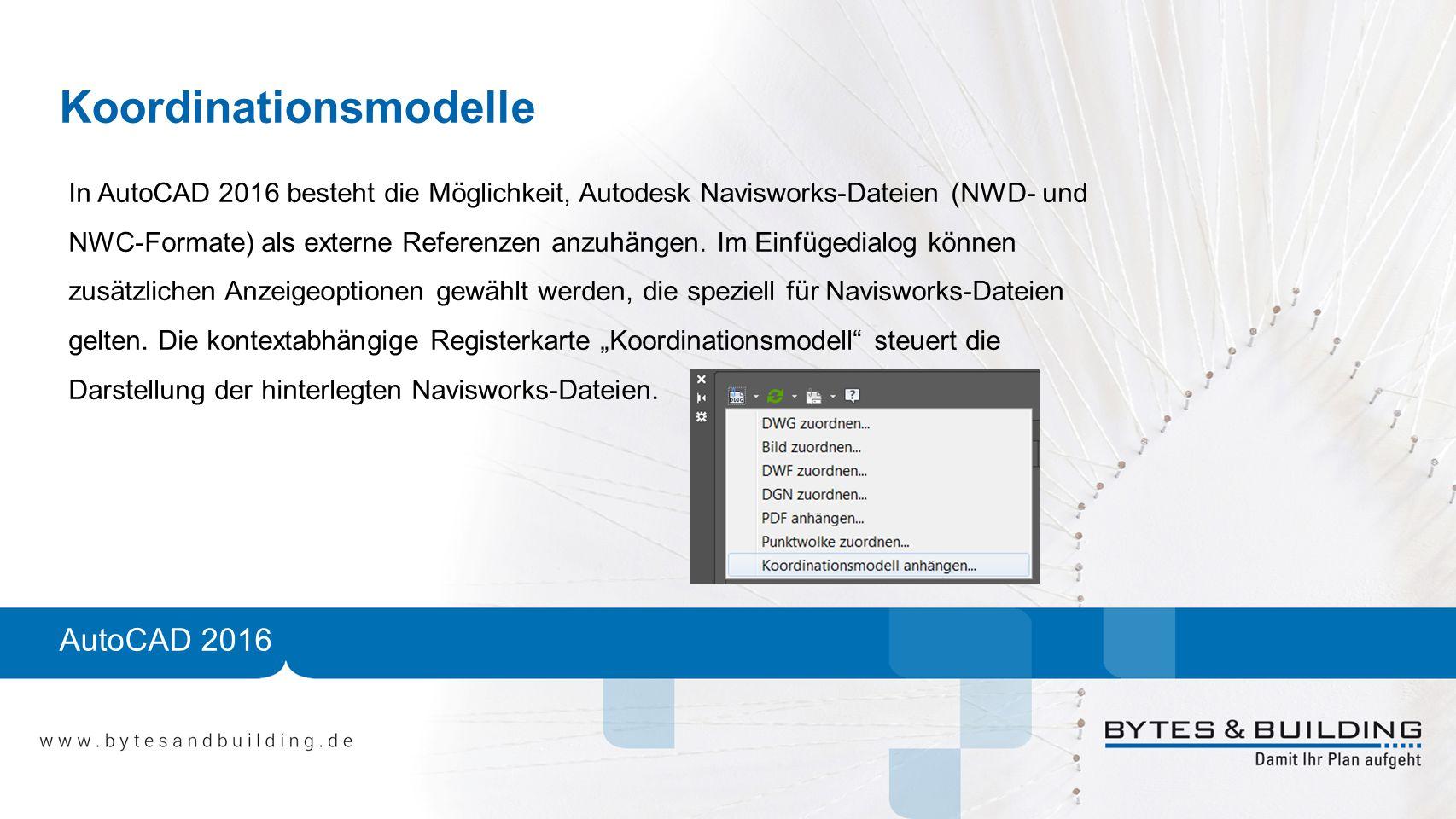 Koordinationsmodelle In AutoCAD 2016 besteht die Möglichkeit, Autodesk Navisworks-Dateien (NWD- und NWC-Formate) als externe Referenzen anzuhängen. Im
