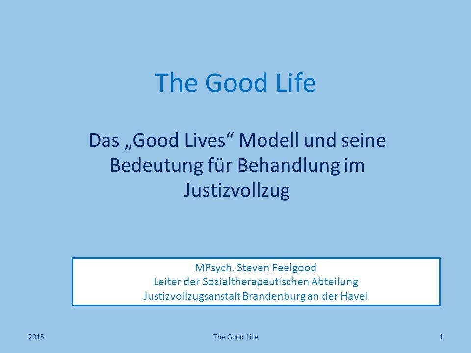 """The Good Life Das """"Good Lives"""" Modell und seine Bedeutung für Behandlung im Justizvollzug MPsych. Steven Feelgood Leiter der Sozialtherapeutischen Abt"""