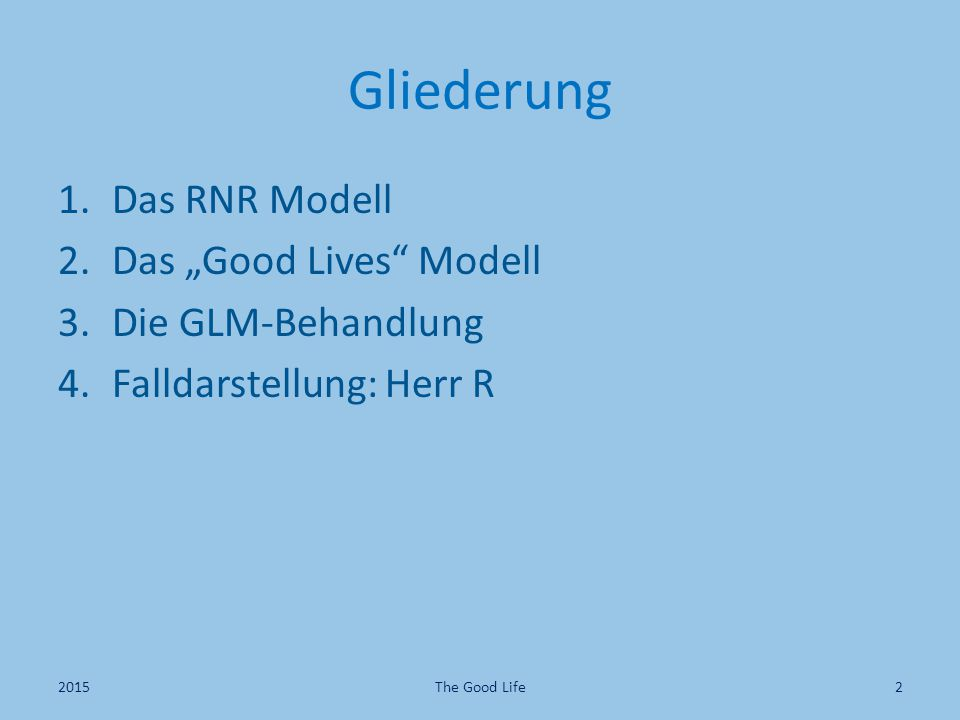 "Gliederung 1.Das RNR Modell 2.Das ""Good Lives"" Modell 3.Die GLM-Behandlung 4.Falldarstellung: Herr R 2015The Good Life2"