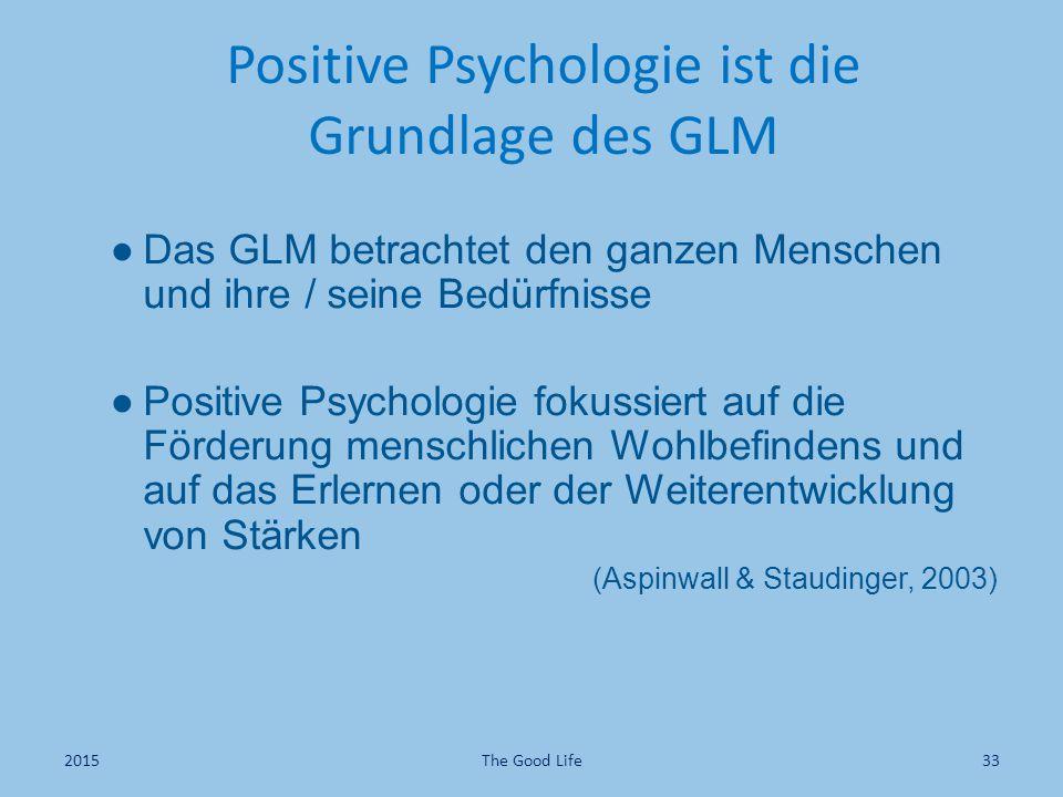 Positive Psychologie ist die Grundlage des GLM ●Das GLM betrachtet den ganzen Menschen und ihre / seine Bedürfnisse ●Positive Psychologie fokussiert auf die Förderung menschlichen Wohlbefindens und auf das Erlernen oder der Weiterentwicklung von Stärken (Aspinwall & Staudinger, 2003) The Good Life332015