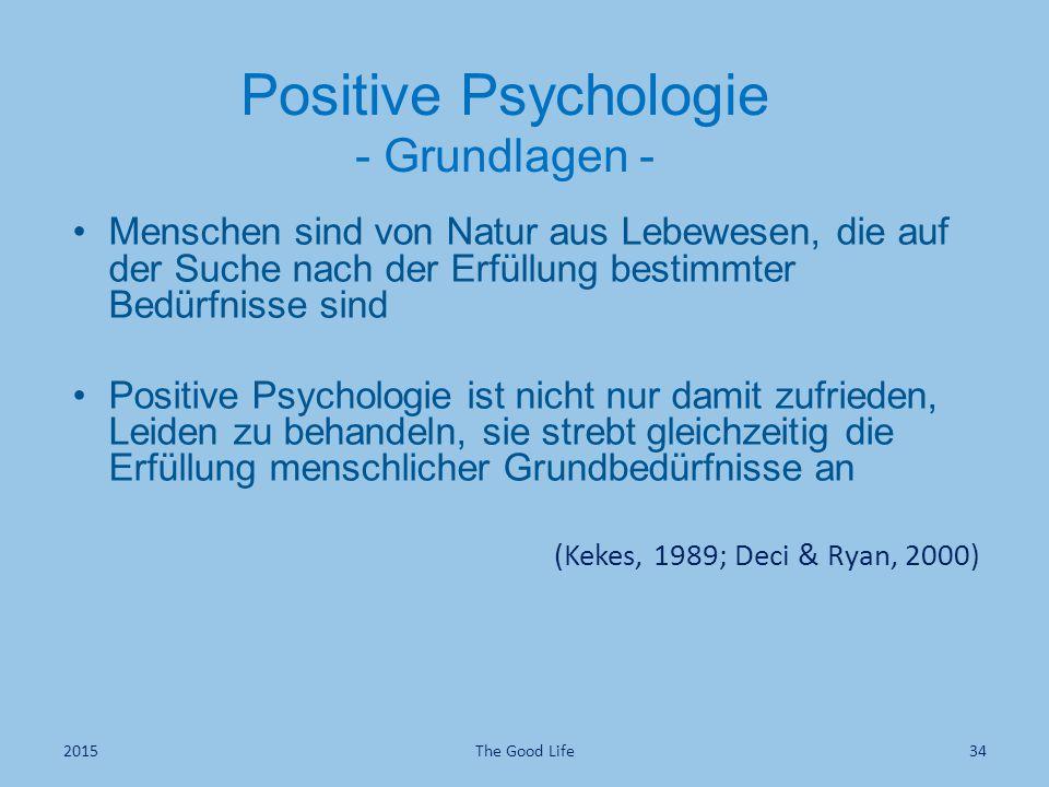 Positive Psychologie - Grundlagen - Menschen sind von Natur aus Lebewesen, die auf der Suche nach der Erfüllung bestimmter Bedürfnisse sind Positive Psychologie ist nicht nur damit zufrieden, Leiden zu behandeln, sie strebt gleichzeitig die Erfüllung menschlicher Grundbedürfnisse an (Kekes, 1989; Deci & Ryan, 2000) The Good Life342015