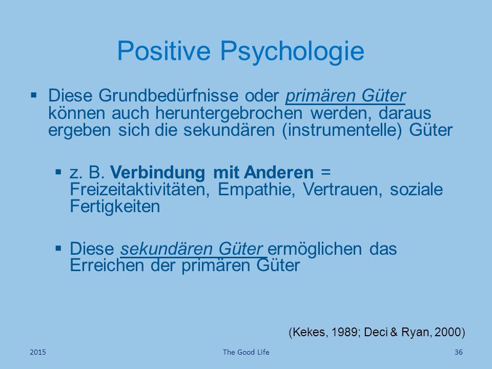 Positive Psychologie (Kekes, 1989; Deci & Ryan, 2000)  Diese Grundbedürfnisse oder primären Güter können auch heruntergebrochen werden, daraus ergeben sich die sekundären (instrumentelle) Güter  z.