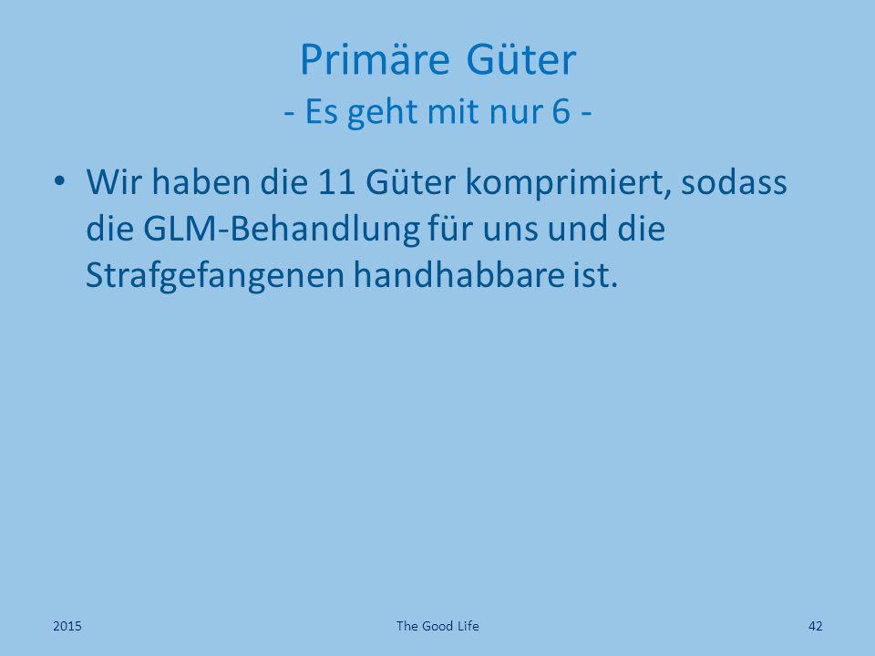Primäre Güter - Es geht mit nur 6 - Wir haben die 11 Güter komprimiert, sodass die GLM-Behandlung für uns und die Strafgefangenen handhabbare ist.