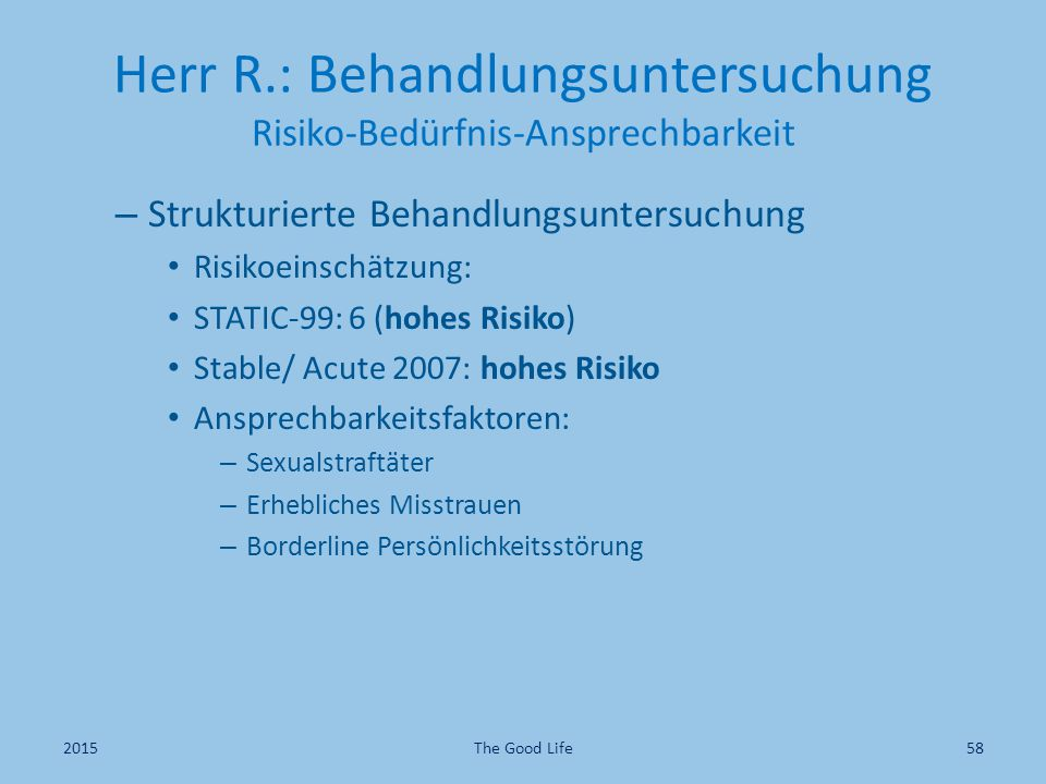 Herr R.: Behandlungsuntersuchung Risiko-Bedürfnis-Ansprechbarkeit – Strukturierte Behandlungsuntersuchung Risikoeinschätzung: STATIC-99: 6 (hohes Risiko) Stable/ Acute 2007: hohes Risiko Ansprechbarkeitsfaktoren: – Sexualstraftäter – Erhebliches Misstrauen – Borderline Persönlichkeitsstörung 2015The Good Life58