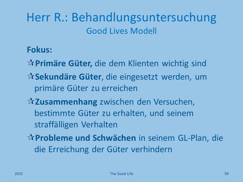 Herr R.: Behandlungsuntersuchung Good Lives Modell Fokus:  Primäre Güter, die dem Klienten wichtig sind  Sekundäre Güter, die eingesetzt werden, um primäre Güter zu erreichen  Zusammenhang zwischen den Versuchen, bestimmte Güter zu erhalten, und seinem straffälligen Verhalten  Probleme und Schwächen in seinem GL-Plan, die die Erreichung der Güter verhindern 2015The Good Life59